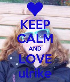Poster: KEEP CALM AND LOVE ulrike