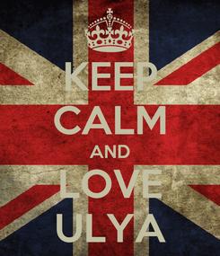 Poster: KEEP CALM AND LOVE ULYA