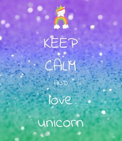 Poster: KEEP CALM AND love unicorn