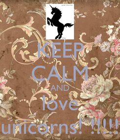 Poster: KEEP CALM AND love unicorns! !!!!!