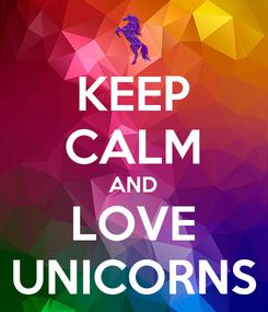 Poster: KEEP CALM AND LOVE UNICORNS