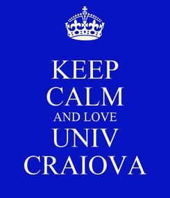 Poster: KEEP CALM AND LOVE UNIV CRAIOVA