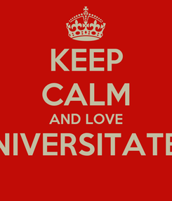 Poster: KEEP CALM AND LOVE UNIVERSITATEA