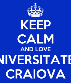 Poster: KEEP CALM AND LOVE UNIVERSITATEA CRAIOVA