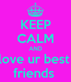 Poster: KEEP CALM AND love ur best  friends