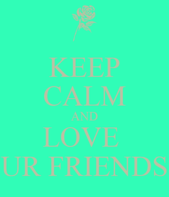 Poster: KEEP CALM AND LOVE  UR FRIENDS