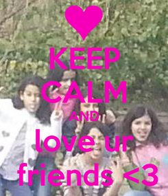 Poster: KEEP CALM AND love ur  friends <3