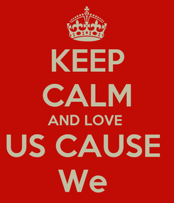 Poster: KEEP CALM AND LOVE  US CAUSE  We