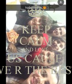 Poster: KEEP CALM AND LOVE  US CAUSE  WE R THE BEST