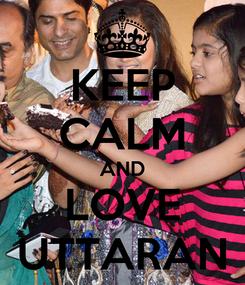 Poster: KEEP CALM AND LOVE UTTARAN