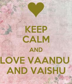 Poster: KEEP CALM AND LOVE VAANDU  AND VAISHU