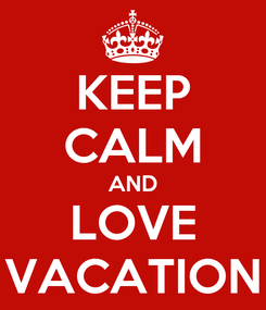 Poster: KEEP CALM AND LOVE VACATION