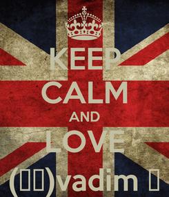 Poster: KEEP CALM AND LOVE (ړײ)vadim ♔