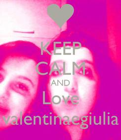 Poster: KEEP CALM AND Love valentinaegiulia