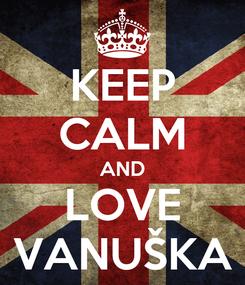 Poster: KEEP CALM AND LOVE VANUŠKA