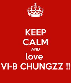 Poster: KEEP CALM AND love  VI-B CHUNGZZ !!