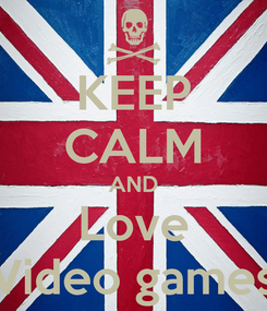 Poster: KEEP CALM AND Love Video games