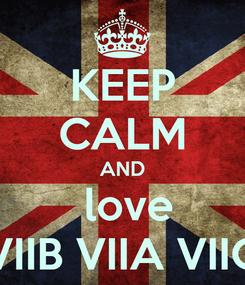 Poster: KEEP CALM AND   love  VIIB VIIA VIIC