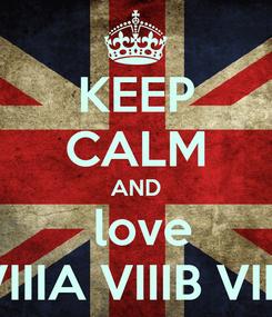 Poster: KEEP CALM AND   love   VIIIA VIIIB VIIC