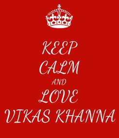 Poster: KEEP CALM AND LOVE VIKAS KHANNA