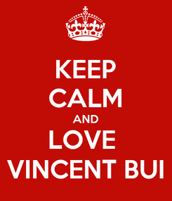 Poster: KEEP CALM AND LOVE  VINCENT BUI