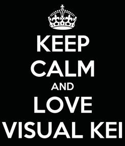 Poster: KEEP CALM AND LOVE VISUAL KEI