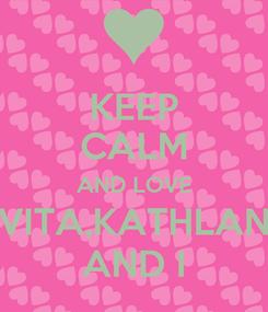 Poster: KEEP CALM AND LOVE VITA,KATHLAN AND I