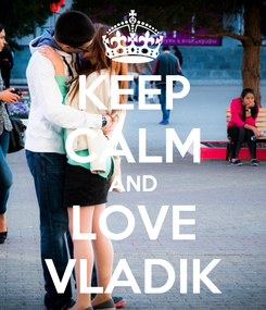 Poster: KEEP CALM AND LOVE VLADIK