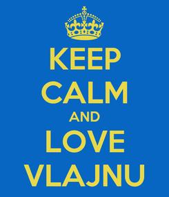 Poster: KEEP CALM AND LOVE VLAJNU