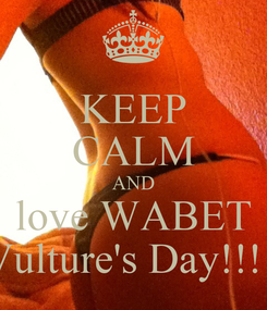 Poster: KEEP CALM AND love WABET  Vulture's Day!!!💋