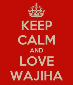 Poster: KEEP CALM AND LOVE WAJIHA