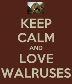 Poster: KEEP CALM AND LOVE WALRUSES