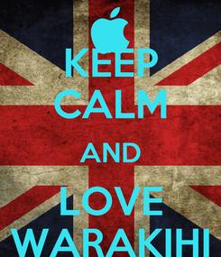 Poster: KEEP CALM AND LOVE WARAKIHI