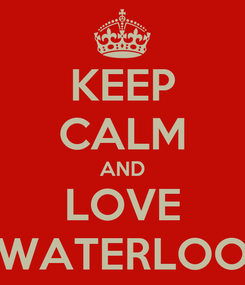 Poster: KEEP CALM AND LOVE WATERLOO