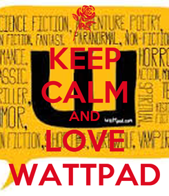 Poster: KEEP CALM AND LOVE WATTPAD