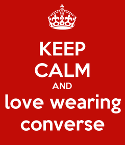 Poster: KEEP CALM AND love wearing converse