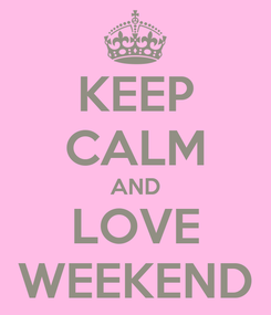 Poster: KEEP CALM AND LOVE WEEKEND
