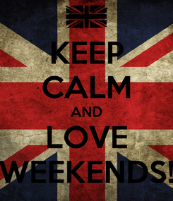 Poster: KEEP CALM AND LOVE WEEKENDS!
