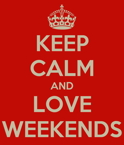 Poster: KEEP CALM AND LOVE WEEKENDS