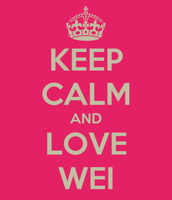 Poster: KEEP CALM AND LOVE WEI