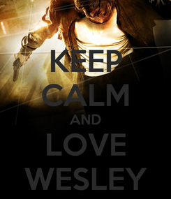 Poster: KEEP CALM AND LOVE WESLEY