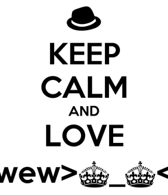 Poster: KEEP CALM AND LOVE wew>^_^<