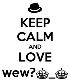 Poster: KEEP CALM AND LOVE wew?^_^