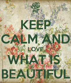 Poster: KEEP CALM AND LOVE WHAT IS  BEAUTIFUL