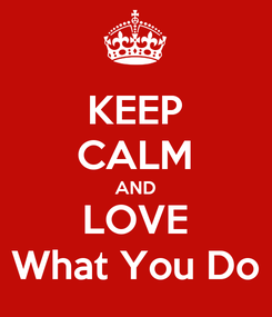 Poster: KEEP CALM AND LOVE What You Do