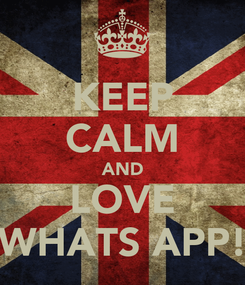 Poster: KEEP CALM AND LOVE WHATS APP!