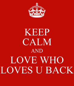 Poster: KEEP CALM AND LOVE WHO LOVES U BACK