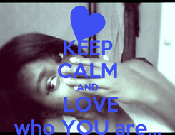 Poster: KEEP CALM AND   LOVE  who YOU are...