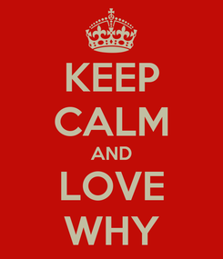 Poster: KEEP CALM AND LOVE WHY