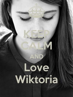 Poster: KEEP CALM AND Love Wiktoria